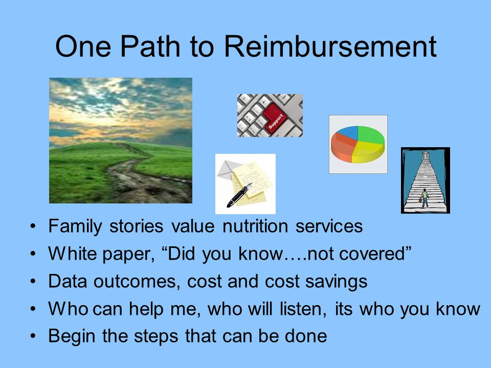 """One Path to Reimbursement Family stories value nutrition services White paper, """"Did you know….not covered"""" Data outcomes, cost and cost savings Who ca"""
