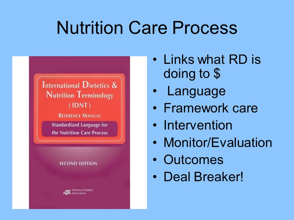 Nutrition Care Process Links what RD is doing to $ Language Framework care Intervention Monitor/Evaluation Outcomes Deal Breaker!