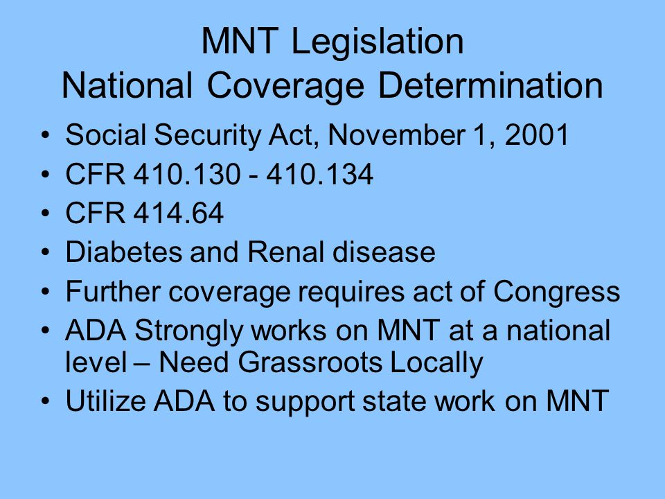 MNT Legislation National Coverage Determination Social Security Act, November 1, 2001 CFR 410.130 - 410.134 CFR 414.64 Diabetes and Renal disease Further coverage requires act of Congress ADA Strongly works on MNT at a national level – Need Grassroots Locally Utilize ADA to support state work on MNT