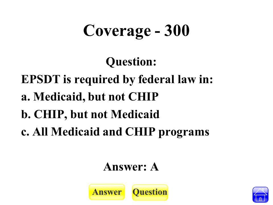 AnswerQuestion Coverage - 300 Question: EPSDT is required by federal law in: a. Medicaid, but not CHIP b. CHIP, but not Medicaid c. All Medicaid and C