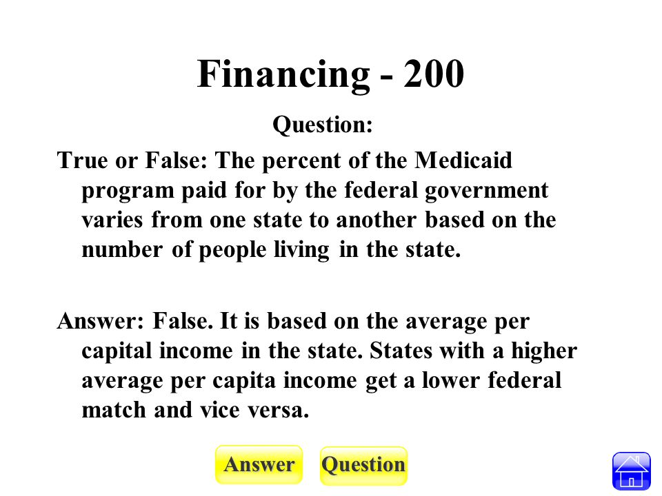 AnswerQuestion Financing - 200 Question: True or False: The percent of the Medicaid program paid for by the federal government varies from one state t