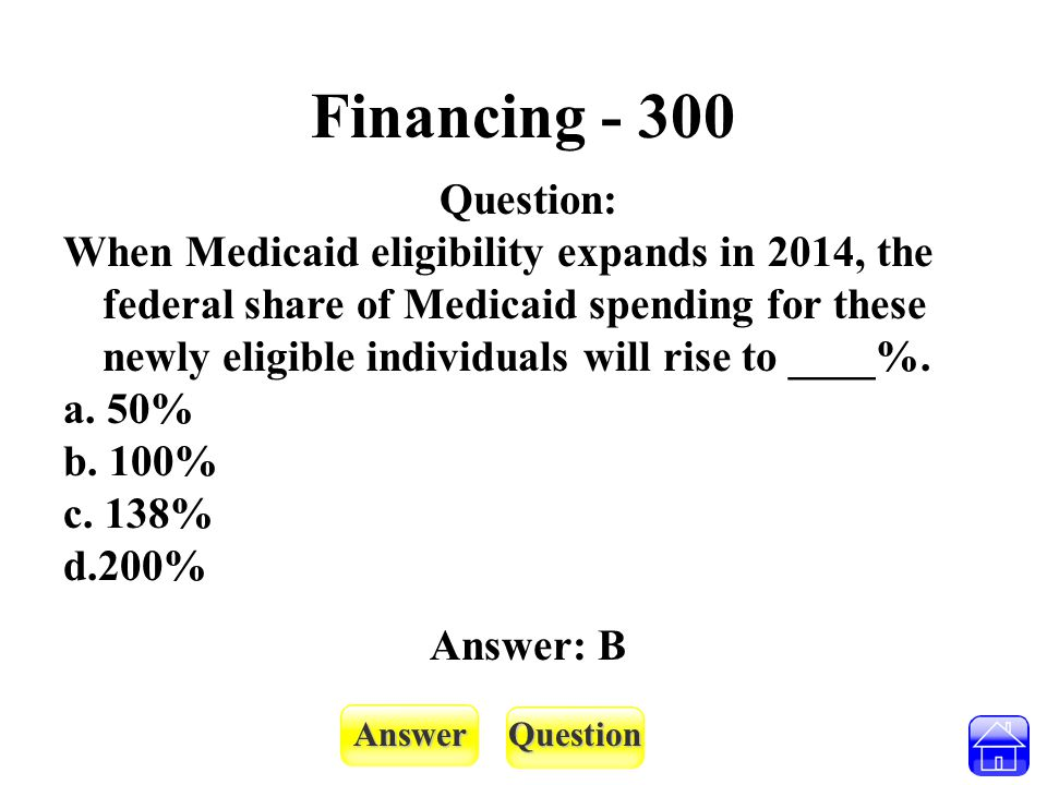 AnswerQuestion Financing - 300 Question: When Medicaid eligibility expands in 2014, the federal share of Medicaid spending for these newly eligible in