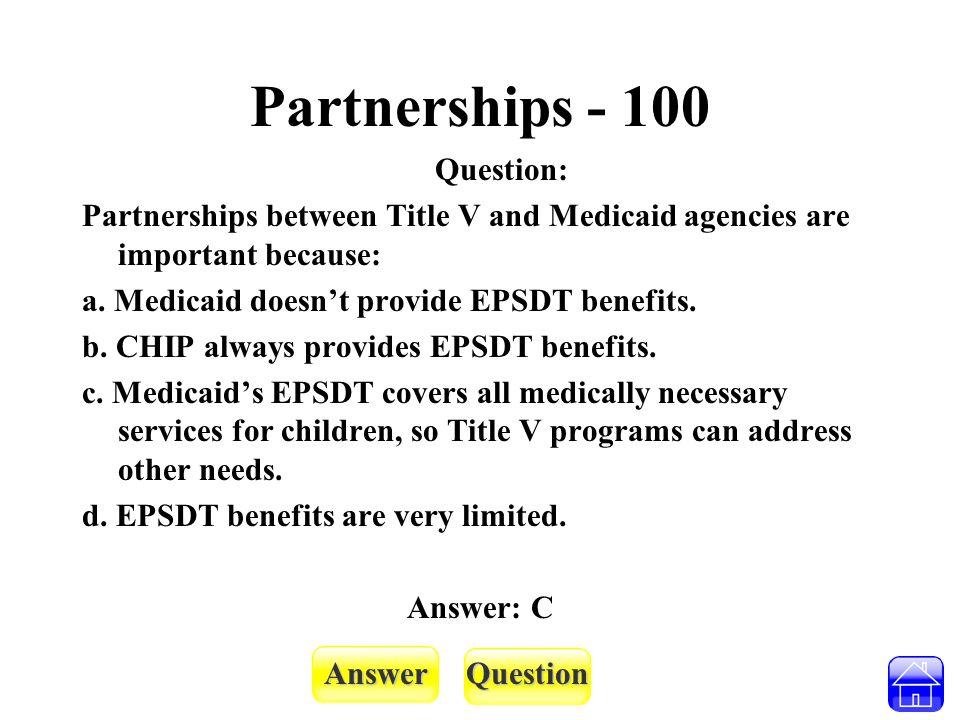 AnswerQuestion Partnerships - 100 Question: Partnerships between Title V and Medicaid agencies are important because: a. Medicaid doesn't provide EPSD