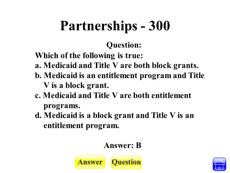 AnswerQuestion Partnerships - 300 Question: Which of the following is true: a. Medicaid and Title V are both block grants. b. Medicaid is an entitleme