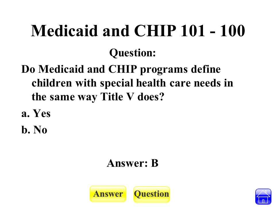 AnswerQuestion Medicaid and CHIP 101 - 200 Question: True or False: Children in CHIP have household income that is lower than children in Medicaid.