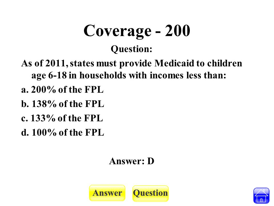 AnswerQuestion Coverage - 200 Question: As of 2011, states must provide Medicaid to children age 6-18 in households with incomes less than: a. 200% of
