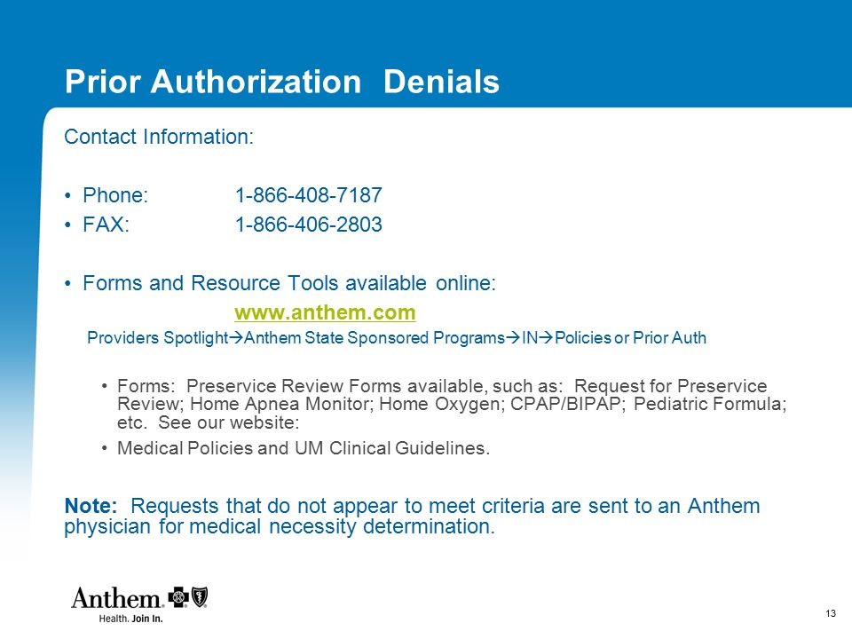 13 Prior Authorization Denials Contact Information: Phone:1-866-408-7187 FAX:1-866-406-2803 Forms and Resource Tools available online: www.anthem.com Providers Spotlight  Anthem State Sponsored Programs  IN  Policies or Prior Auth Forms: Preservice Review Forms available, such as: Request for Preservice Review; Home Apnea Monitor; Home Oxygen; CPAP/BIPAP; Pediatric Formula; etc.