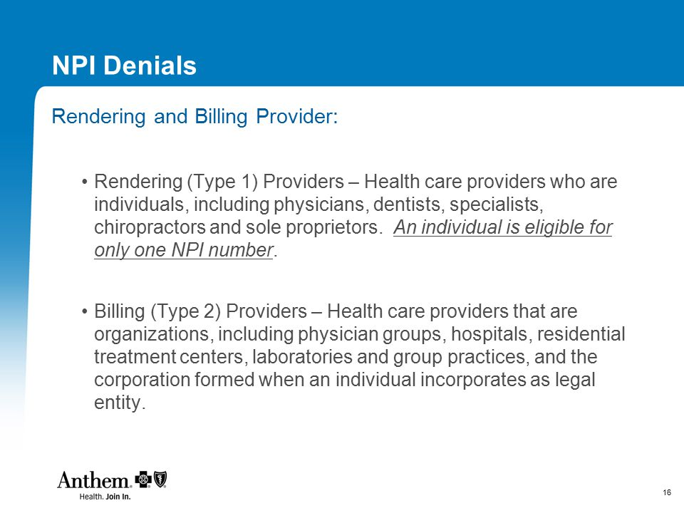 16 NPI Denials Rendering and Billing Provider: Rendering (Type 1) Providers – Health care providers who are individuals, including physicians, dentist