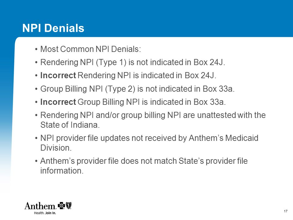 17 NPI Denials Most Common NPI Denials: Rendering NPI (Type 1) is not indicated in Box 24J. Incorrect Rendering NPI is indicated in Box 24J. Group Bil