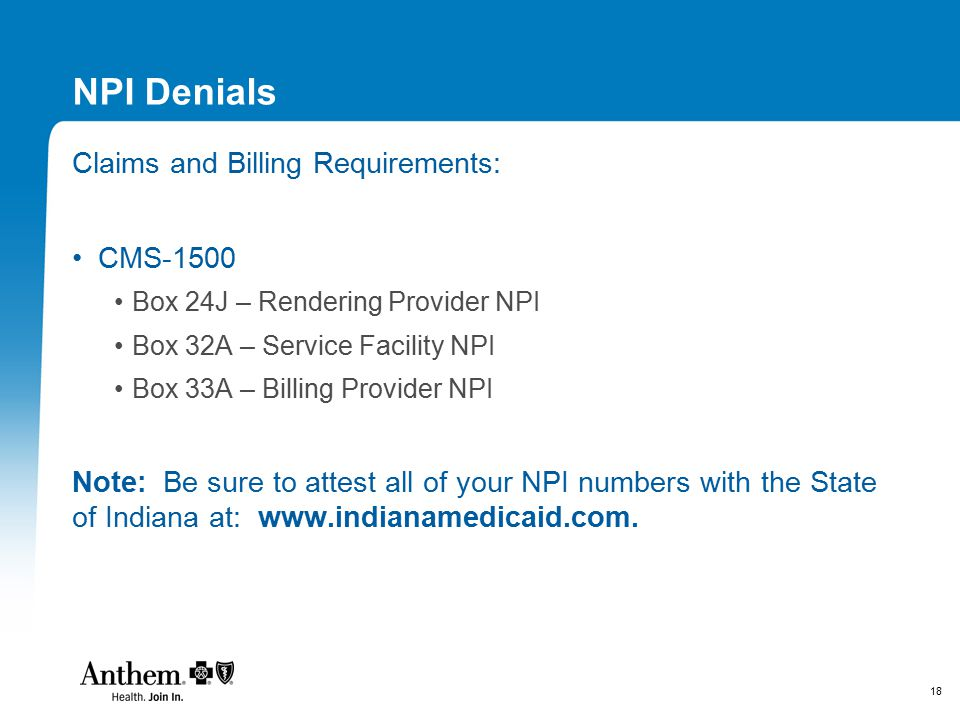 18 NPI Denials Claims and Billing Requirements: CMS-1500 Box 24J – Rendering Provider NPI Box 32A – Service Facility NPI Box 33A – Billing Provider NP
