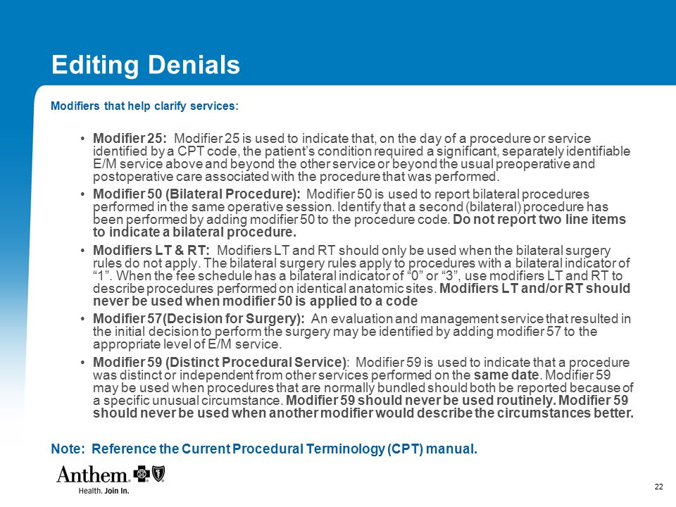 22 Editing Denials Modifiers that help clarify services: Modifier 25: Modifier 25 is used to indicate that, on the day of a procedure or service ident
