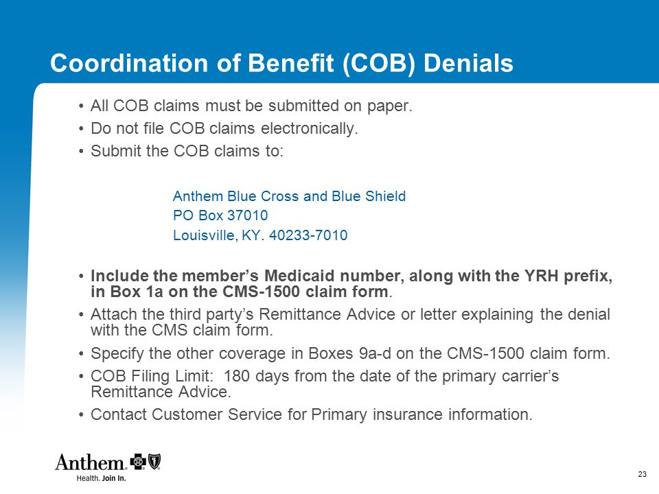 23 Coordination of Benefit (COB) Denials All COB claims must be submitted on paper. Do not file COB claims electronically. Submit the COB claims to: A