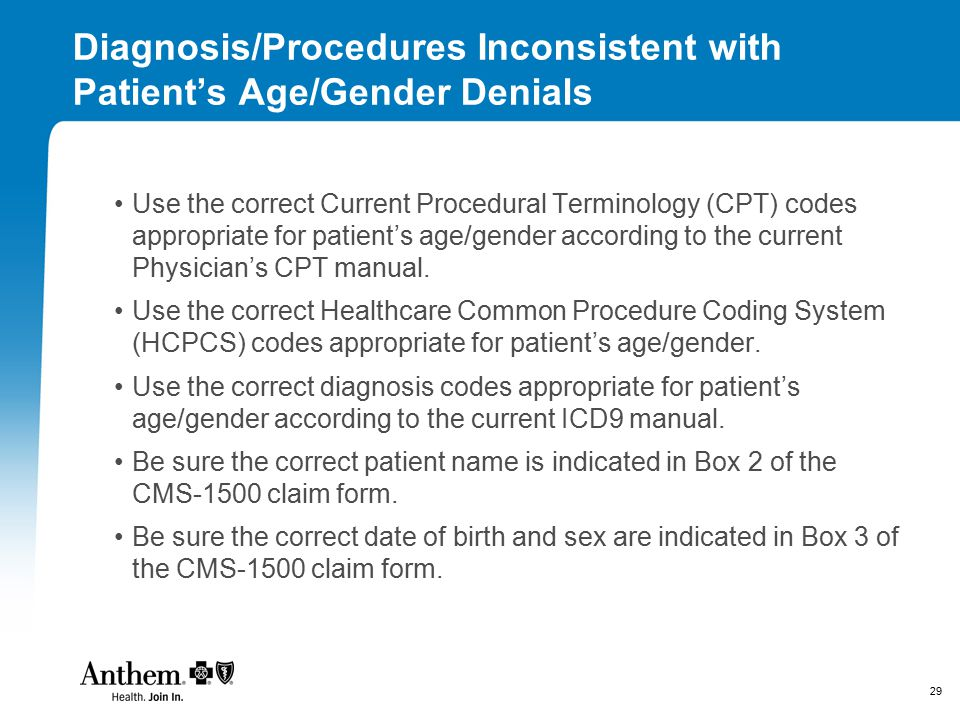 29 Diagnosis/Procedures Inconsistent with Patient's Age/Gender Denials Use the correct Current Procedural Terminology (CPT) codes appropriate for patient's age/gender according to the current Physician's CPT manual.