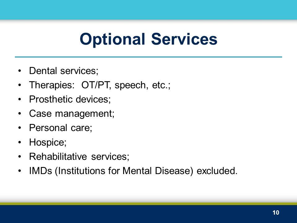 Optional Services Dental services; Therapies: OT/PT, speech, etc.; Prosthetic devices; Case management; Personal care; Hospice; Rehabilitative service