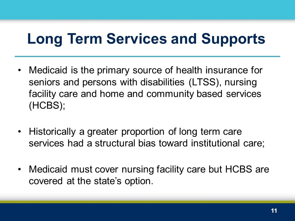 Long Term Services and Supports Medicaid is the primary source of health insurance for seniors and persons with disabilities (LTSS), nursing facility care and home and community based services (HCBS); Historically a greater proportion of long term care services had a structural bias toward institutional care; Medicaid must cover nursing facility care but HCBS are covered at the state's option.