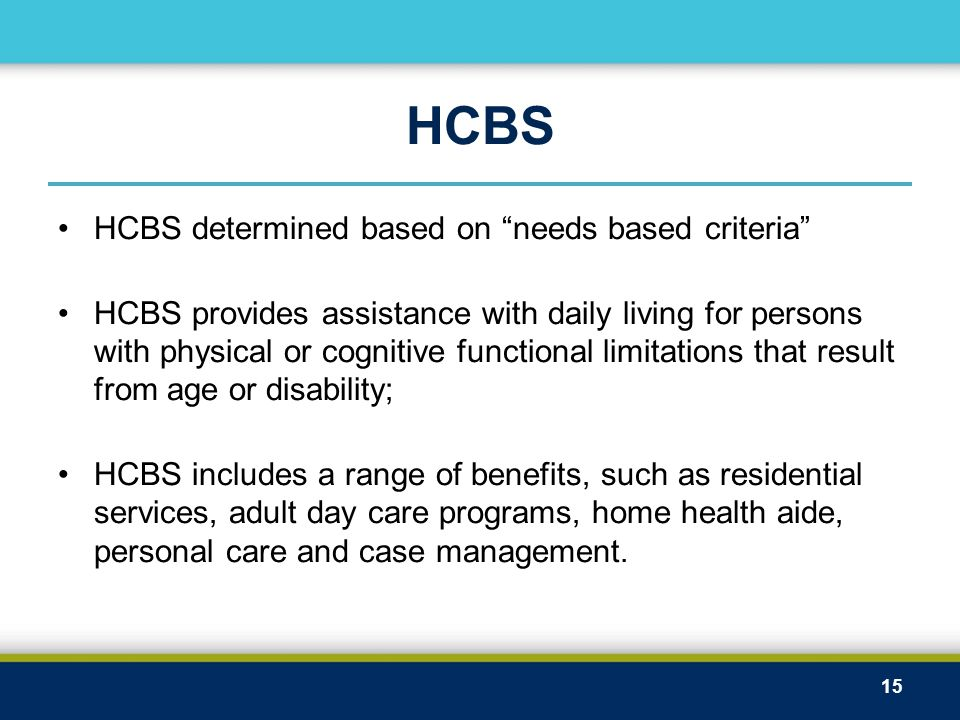 """HCBS HCBS determined based on """"needs based criteria"""" HCBS provides assistance with daily living for persons with physical or cognitive functional limi"""