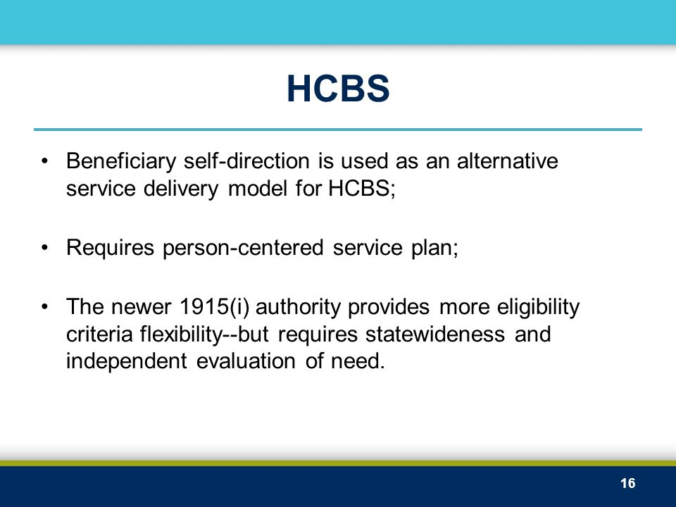 HCBS Beneficiary self-direction is used as an alternative service delivery model for HCBS; Requires person-centered service plan; The newer 1915(i) authority provides more eligibility criteria flexibility--but requires statewideness and independent evaluation of need.