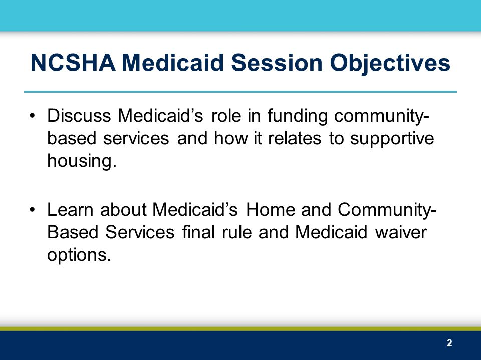 NCSHA Medicaid Session Objectives Discuss Medicaid's role in funding community- based services and how it relates to supportive housing. Learn about M