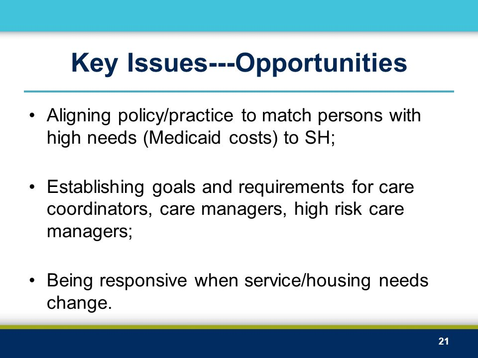 Key Issues---Opportunities Aligning policy/practice to match persons with high needs (Medicaid costs) to SH; Establishing goals and requirements for care coordinators, care managers, high risk care managers; Being responsive when service/housing needs change.