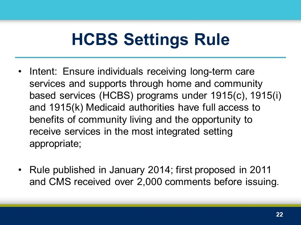 HCBS Settings Rule Intent: Ensure individuals receiving long-term care services and supports through home and community based services (HCBS) programs