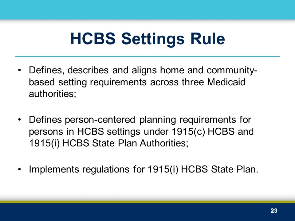 HCBS Settings Rule Defines, describes and aligns home and community- based setting requirements across three Medicaid authorities; Defines person-cent