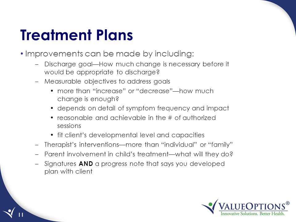 Treatment Plans Improvements can be made by including: –Discharge goal—How much change is necessary before it would be appropriate to discharge.