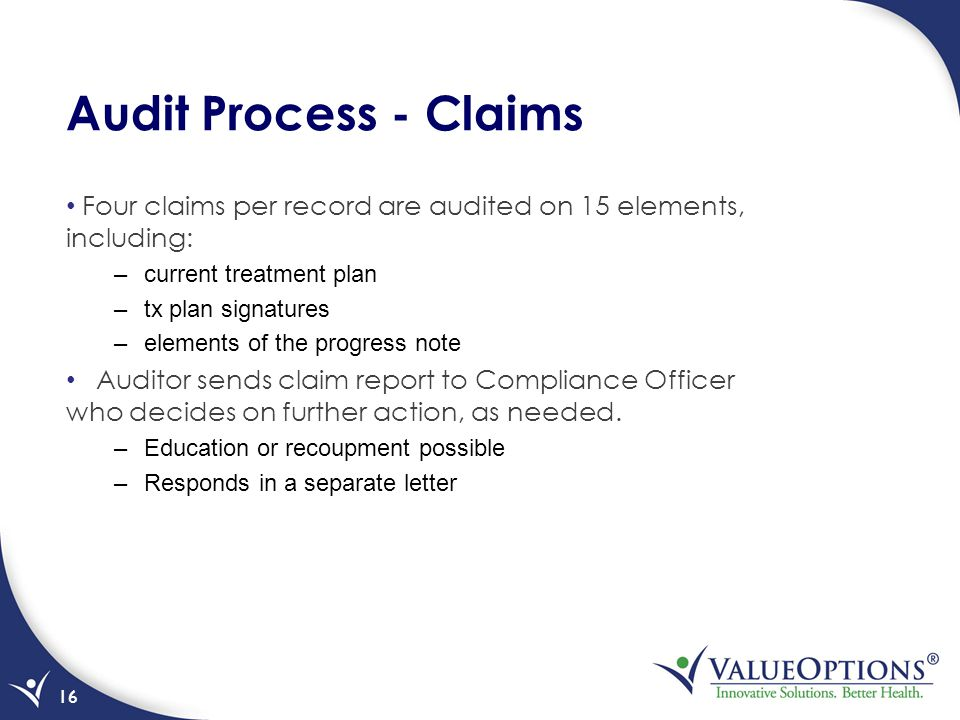 Audit Process - Claims Four claims per record are audited on 15 elements, including: –current treatment plan –tx plan signatures –elements of the progress note Auditor sends claim report to Compliance Officer who decides on further action, as needed.