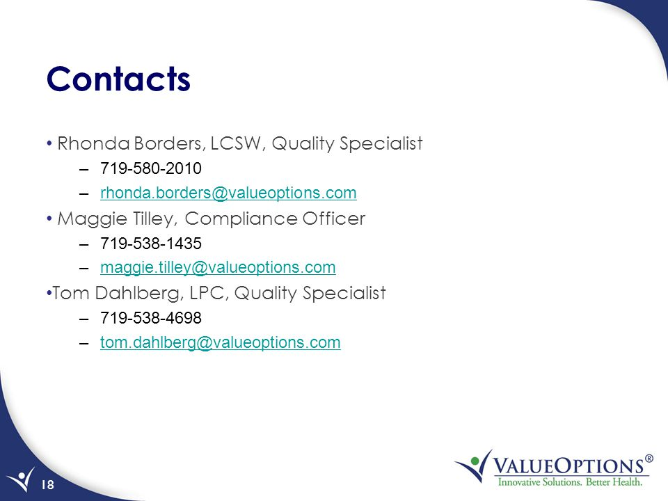 Contacts Rhonda Borders, LCSW, Quality Specialist –719-580-2010 –rhonda.borders@valueoptions.comrhonda.borders@valueoptions.com Maggie Tilley, Complia