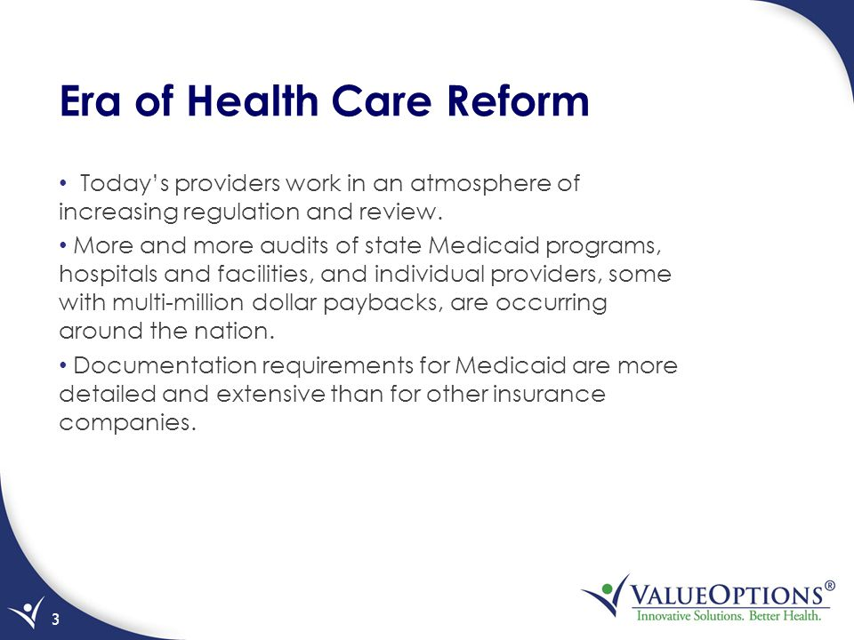 Era of Health Care Reform Today's providers work in an atmosphere of increasing regulation and review. More and more audits of state Medicaid programs