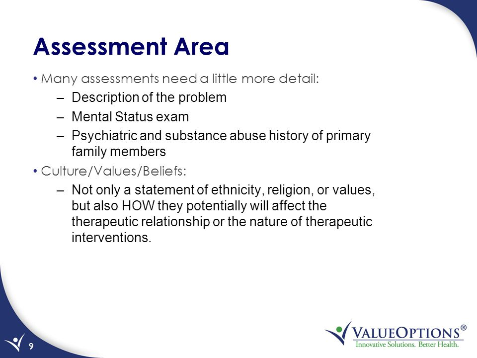 Assessment Area Many assessments need a little more detail: –Description of the problem –Mental Status exam –Psychiatric and substance abuse history of primary family members Culture/Values/Beliefs: –Not only a statement of ethnicity, religion, or values, but also HOW they potentially will affect the therapeutic relationship or the nature of therapeutic interventions.
