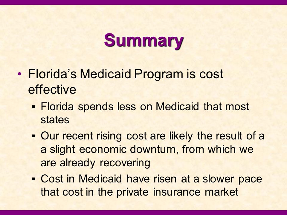 Summary Florida's Medicaid Program is cost effective ▪Florida spends less on Medicaid that most states ▪Our recent rising cost are likely the result of a a slight economic downturn, from which we are already recovering ▪Cost in Medicaid have risen at a slower pace that cost in the private insurance market