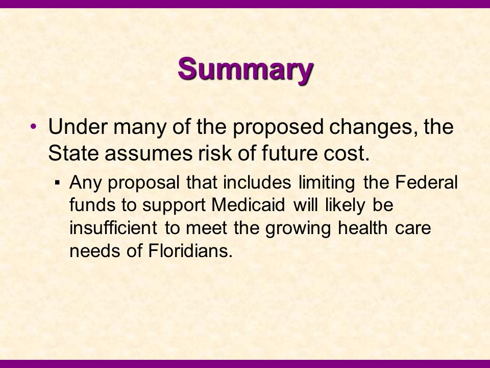 Summary Under many of the proposed changes, the State assumes risk of future cost. ▪Any proposal that includes limiting the Federal funds to support M