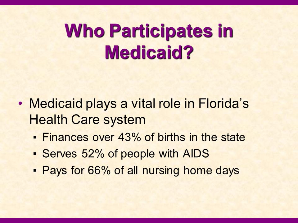 Who Participates in Medicaid? Medicaid plays a vital role in Florida's Health Care system ▪Finances over 43% of births in the state ▪Serves 52% of peo