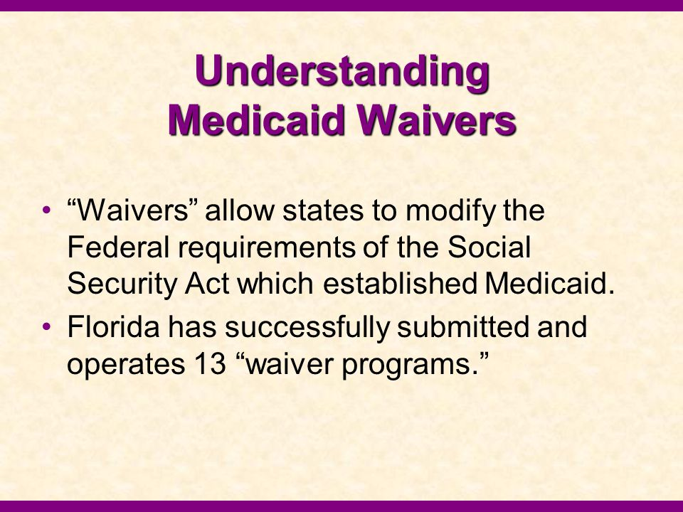 Understanding Medicaid Waivers On March 30, 2004, the Agency for Health Care Administration announced their intent to restructure Florida's Medicaid program by submitting a waiver to modernize the program and test a new model that leads to a sustained and affordable program in the decades to come.