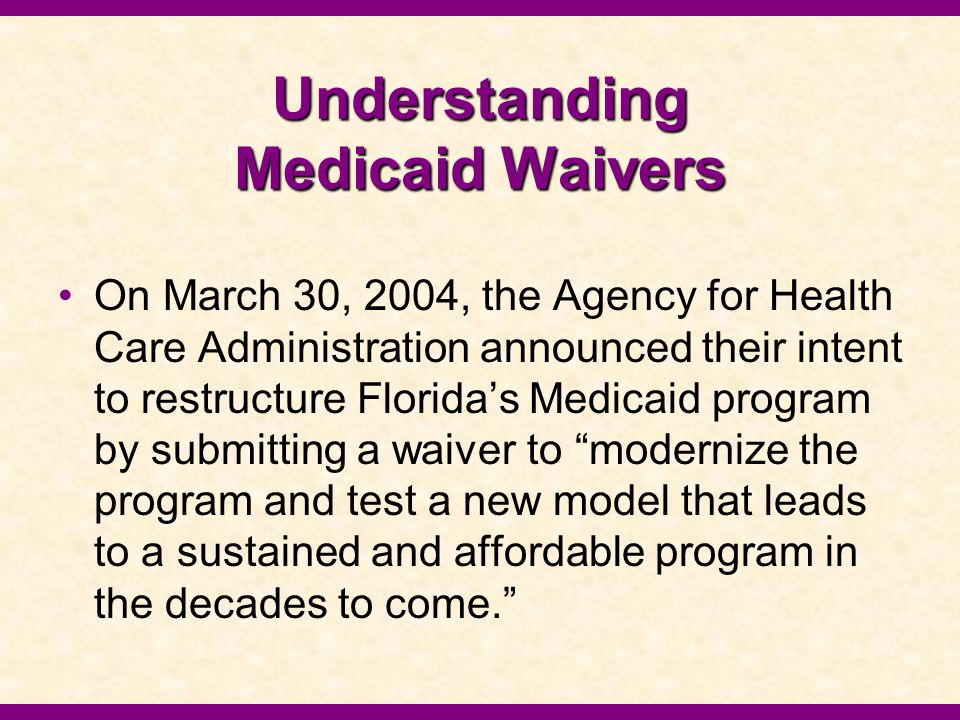 Understanding Medicaid Waivers On March 30, 2004, the Agency for Health Care Administration announced their intent to restructure Florida's Medicaid p