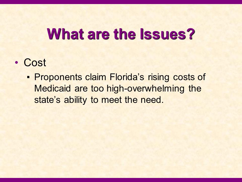 What are the Issues? Cost ▪Proponents claim Florida's rising costs of Medicaid are too high-overwhelming the state's ability to meet the need.