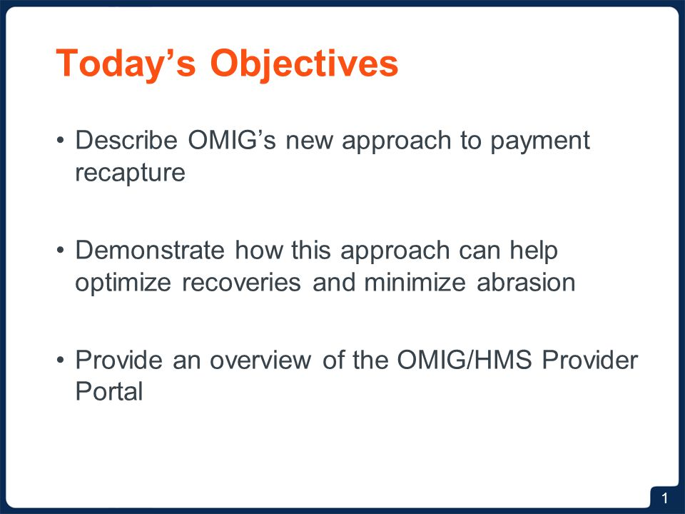 Today's Objectives Describe OMIG's new approach to payment recapture Demonstrate how this approach can help optimize recoveries and minimize abrasion Provide an overview of the OMIG/HMS Provider Portal 1