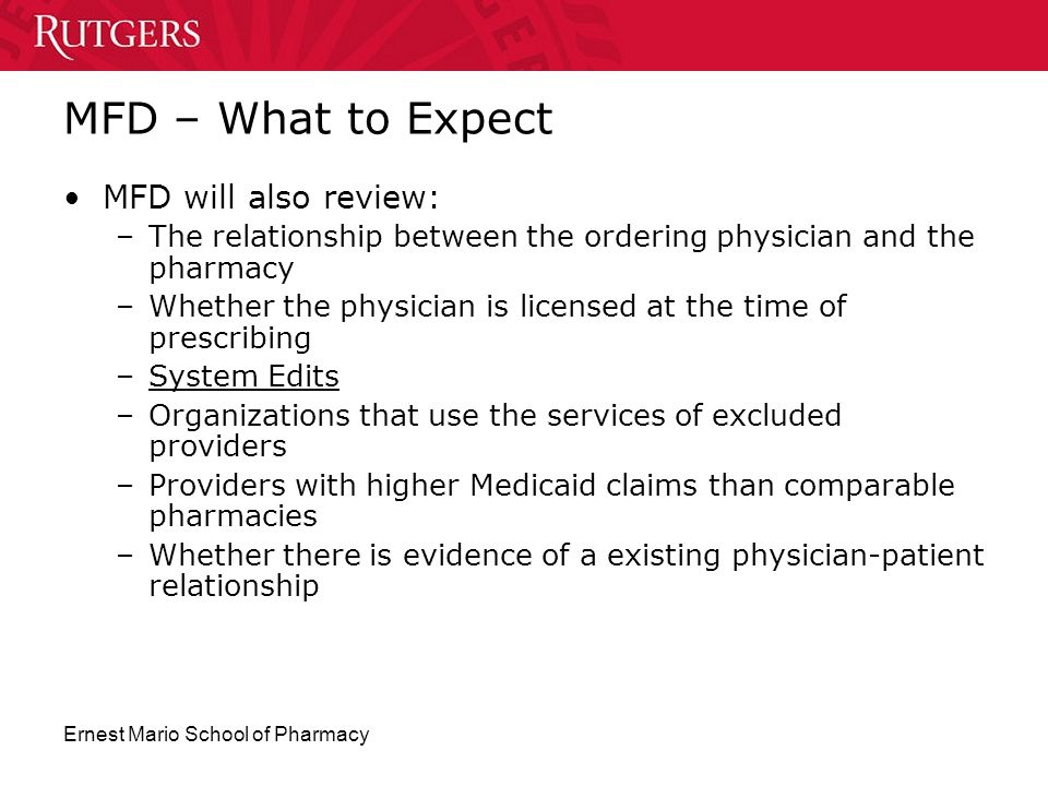 Ernest Mario School of Pharmacy MFD – What to Expect MFD will also review: –The relationship between the ordering physician and the pharmacy –Whether