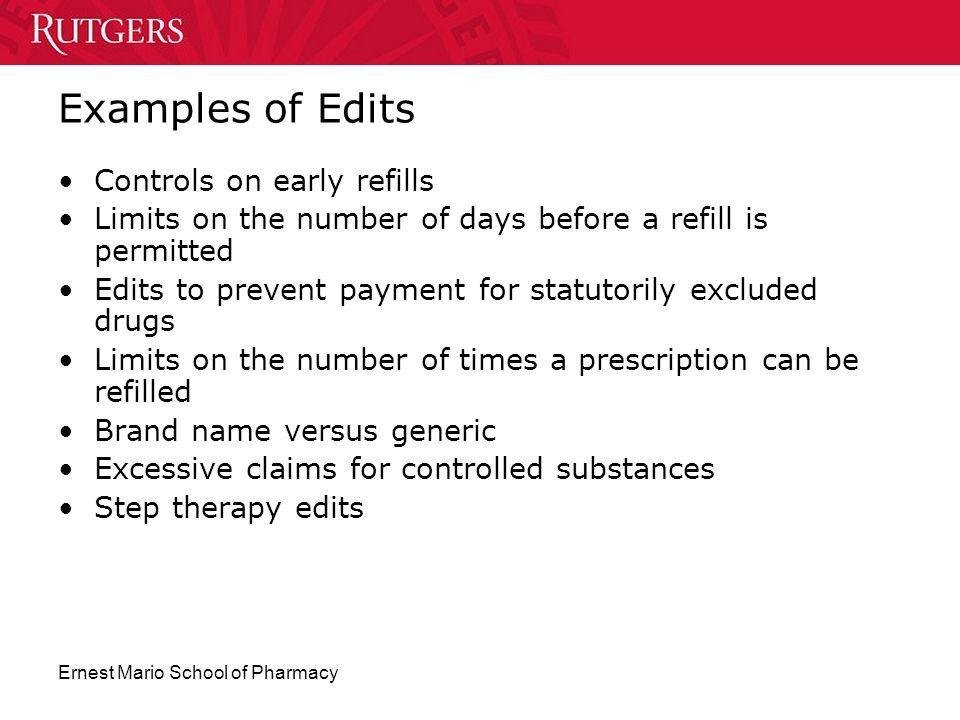 Ernest Mario School of Pharmacy Examples of Edits Controls on early refills Limits on the number of days before a refill is permitted Edits to prevent