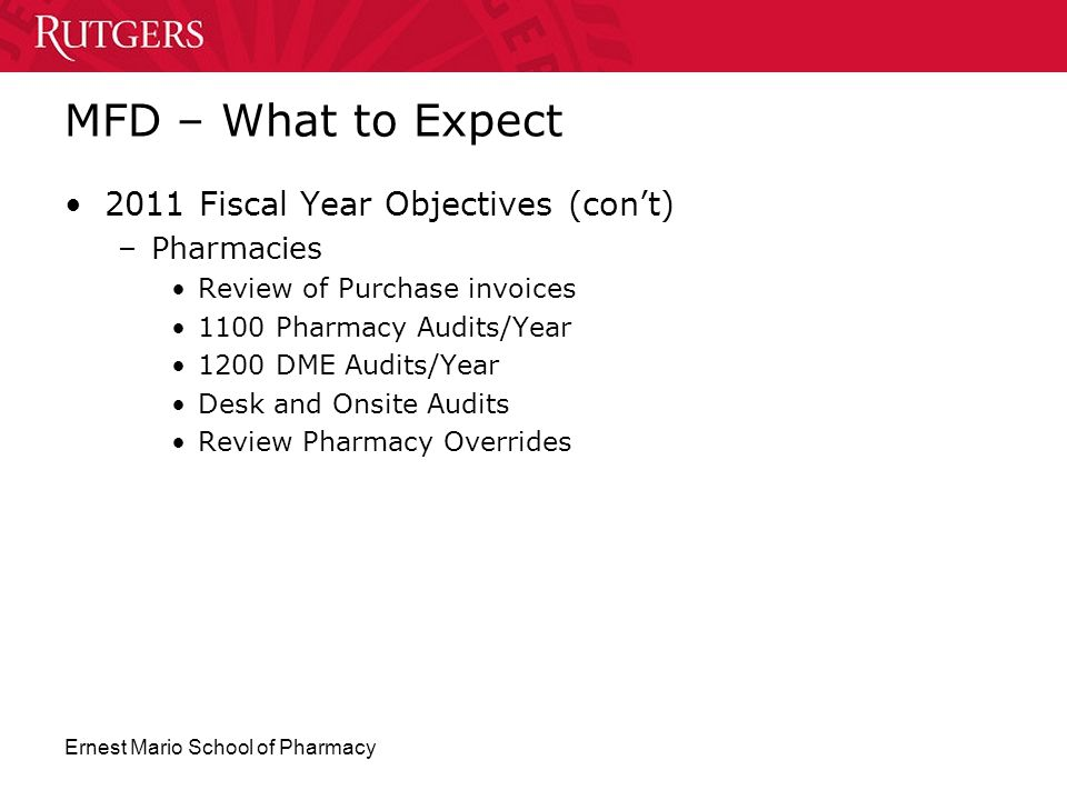 Ernest Mario School of Pharmacy MFD – What to Expect 2011 Fiscal Year Objectives (con't) –Pharmacies Review of Purchase invoices 1100 Pharmacy Audits/