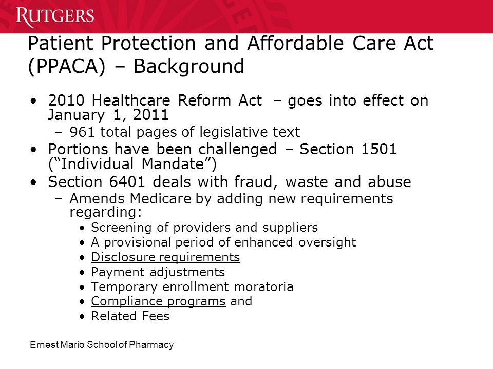 Ernest Mario School of Pharmacy Patient Protection and Affordable Care Act (PPACA) – Background 2010 Healthcare Reform Act – goes into effect on Janua