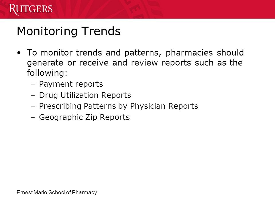 Ernest Mario School of Pharmacy Monitoring Trends To monitor trends and patterns, pharmacies should generate or receive and review reports such as the