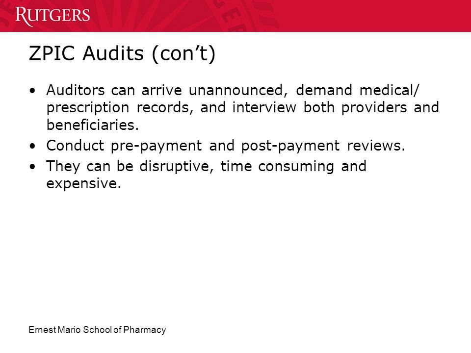 Ernest Mario School of Pharmacy ZPIC Audits (con't) Auditors can arrive unannounced, demand medical/ prescription records, and interview both provider