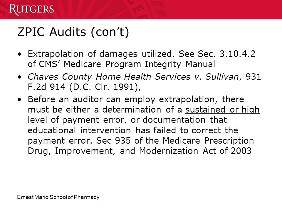 Ernest Mario School of Pharmacy ZPIC Audits (con't) Extrapolation of damages utilized. See Sec. 3.10.4.2 of CMS' Medicare Program Integrity Manual Cha