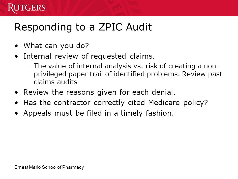 Ernest Mario School of Pharmacy Responding to a ZPIC Audit What can you do? Internal review of requested claims. –The value of internal analysis vs. r