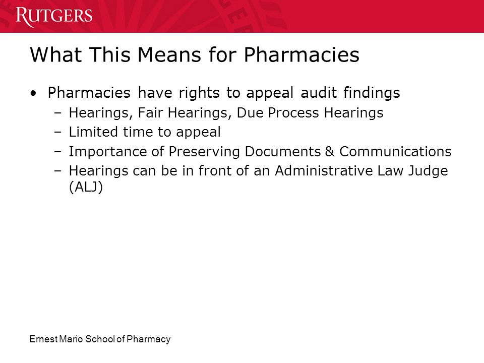 Ernest Mario School of Pharmacy What This Means for Pharmacies Pharmacies have rights to appeal audit findings –Hearings, Fair Hearings, Due Process H