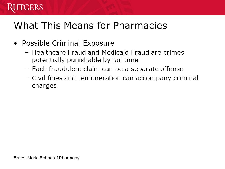 Ernest Mario School of Pharmacy What This Means for Pharmacies Possible Criminal Exposure –Healthcare Fraud and Medicaid Fraud are crimes potentially
