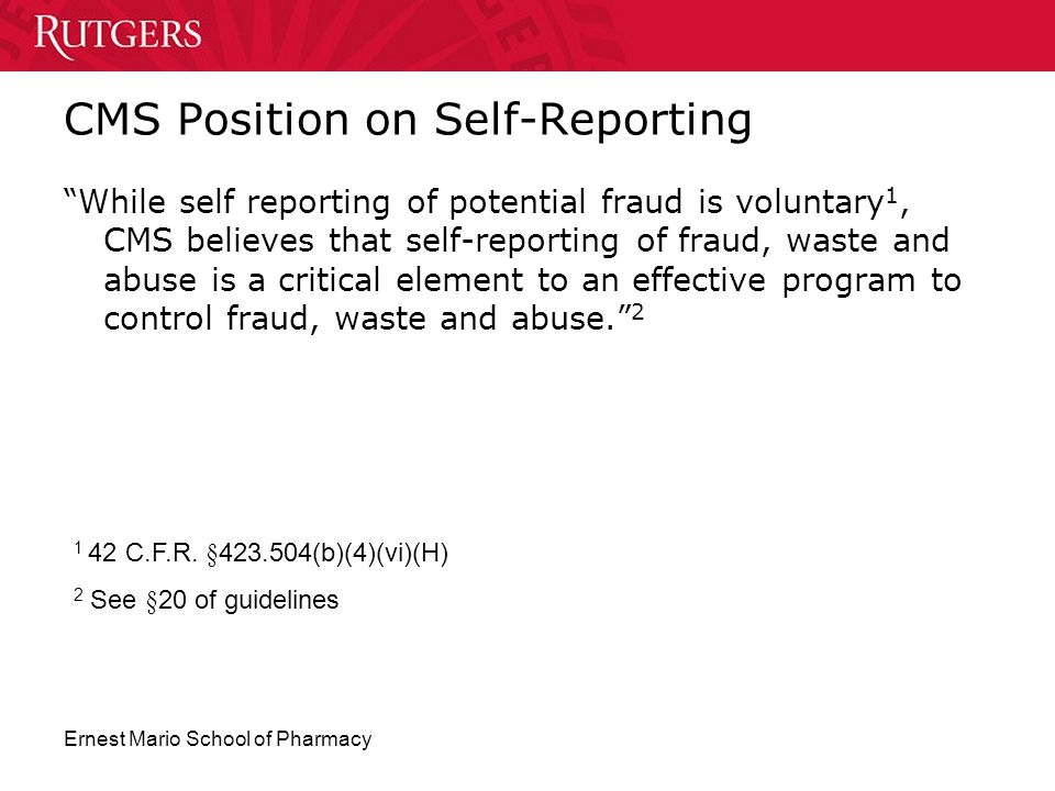 "Ernest Mario School of Pharmacy CMS Position on Self-Reporting ""While self reporting of potential fraud is voluntary 1, CMS believes that self-reporti"