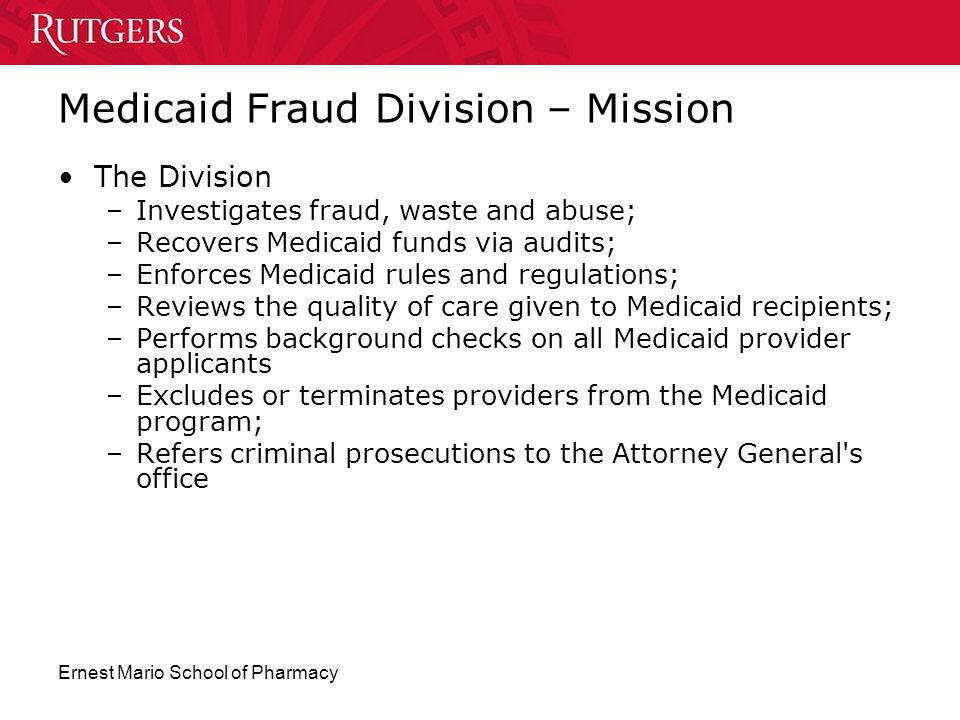 Ernest Mario School of Pharmacy Medicaid Fraud Division – Mission The Division –Investigates fraud, waste and abuse; –Recovers Medicaid funds via audi