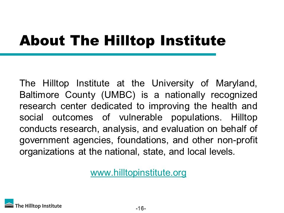 -16- About The Hilltop Institute The Hilltop Institute at the University of Maryland, Baltimore County (UMBC) is a nationally recognized research center dedicated to improving the health and social outcomes of vulnerable populations.